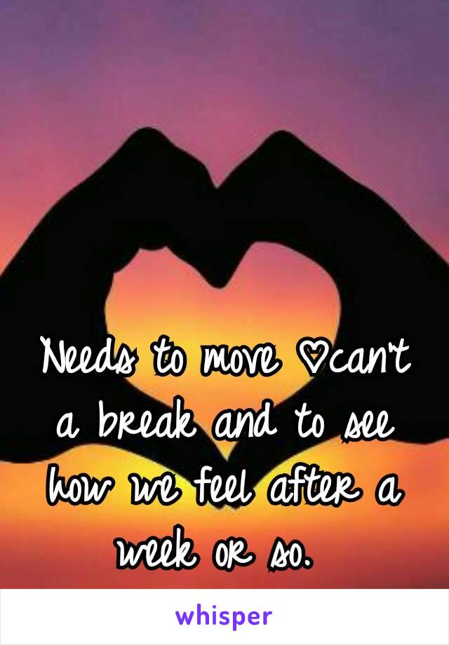 Needs to move ♡can't a break and to see how we feel after a week or so.