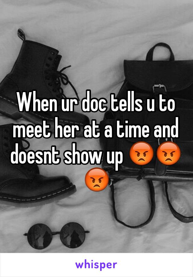 When ur doc tells u to meet her at a time and doesnt show up 😡😡😡