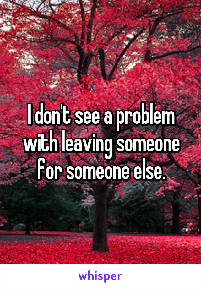 I don't see a problem with leaving someone for someone else.