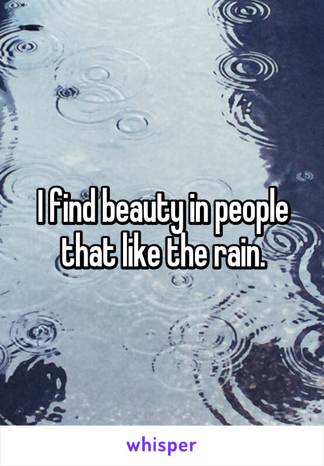 I find beauty in people that like the rain.