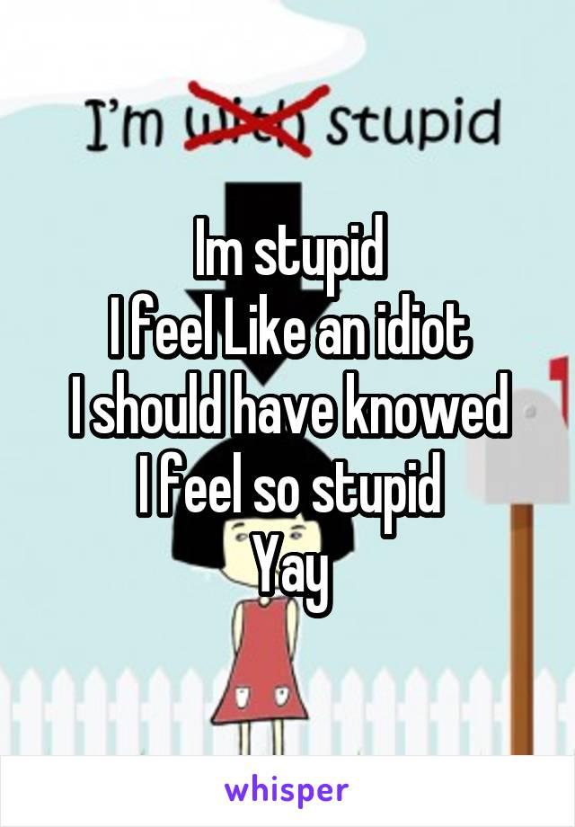Im stupid I feel Like an idiot I should have knowed I feel so stupid Yay
