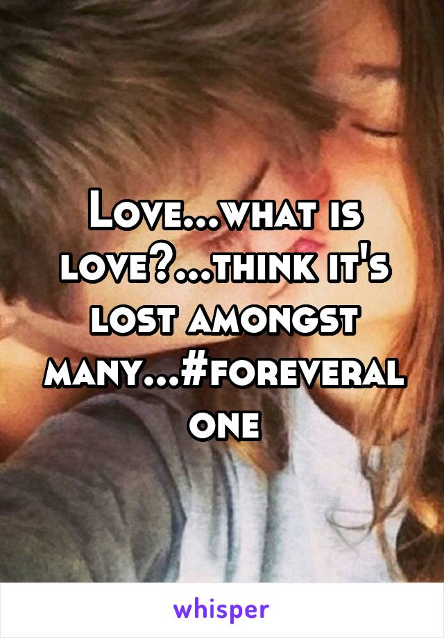 Love...what is love?...think it's lost amongst many...#foreveralone