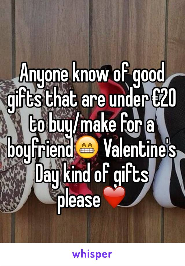 Anyone know of good gifts that are under €20 to buy/make for a boyfriend😁 Valentine's Day kind of gifts please❤️