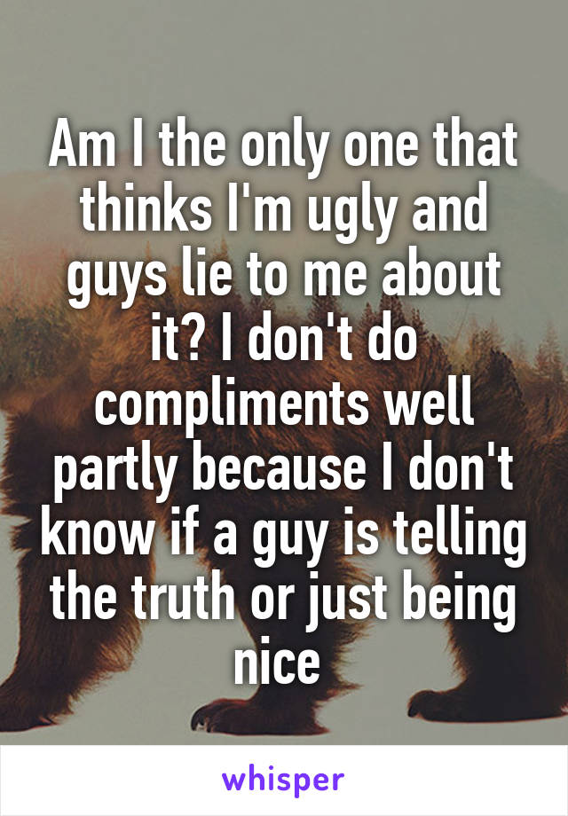 Am I the only one that thinks I'm ugly and guys lie to me about it? I don't do compliments well partly because I don't know if a guy is telling the truth or just being nice