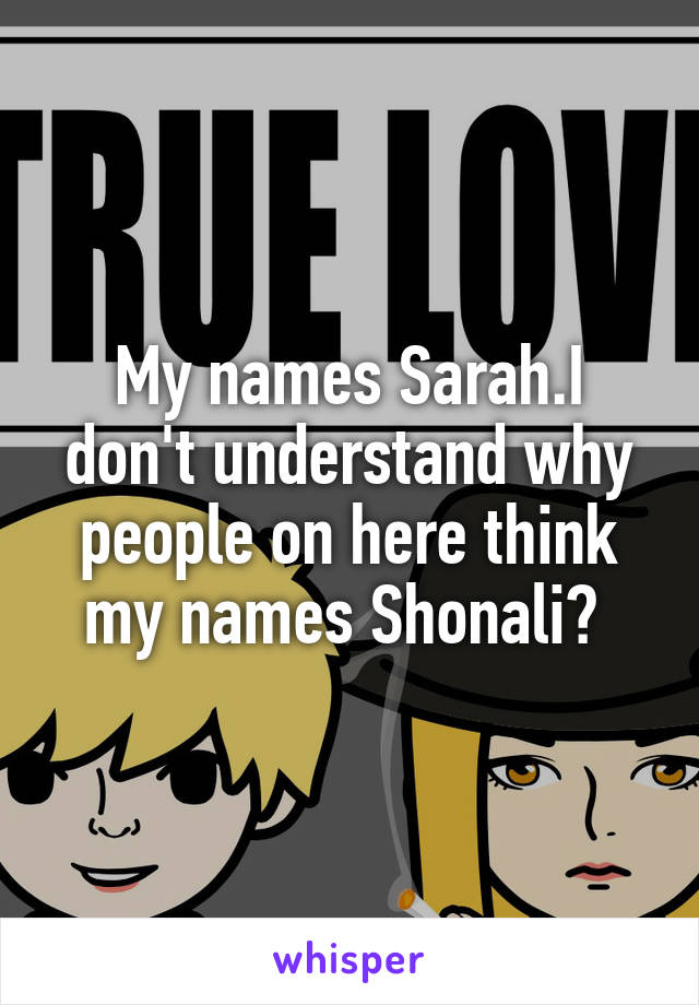 My names Sarah.I don't understand why people on here think my names Shonali?