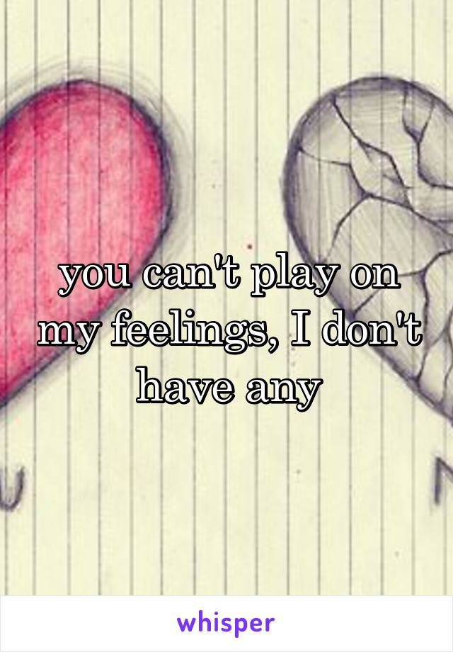 you can't play on my feelings, I don't have any