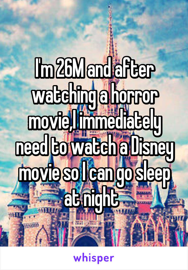 I'm 26M and after watching a horror movie,I immediately need to watch a Disney movie so I can go sleep at night