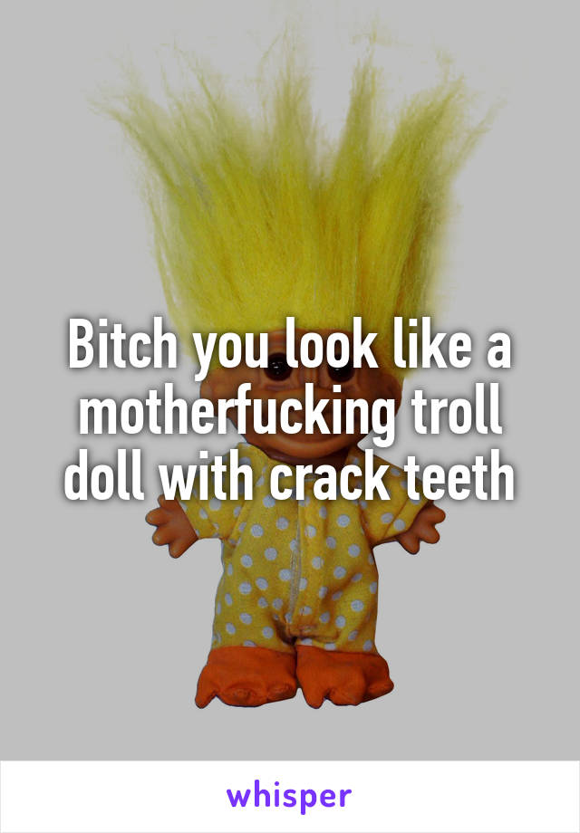 Bitch you look like a motherfucking troll doll with crack teeth