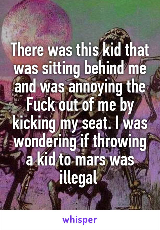 There was this kid that was sitting behind me and was annoying the Fuck out of me by kicking my seat. I was wondering if throwing a kid to mars was illegal