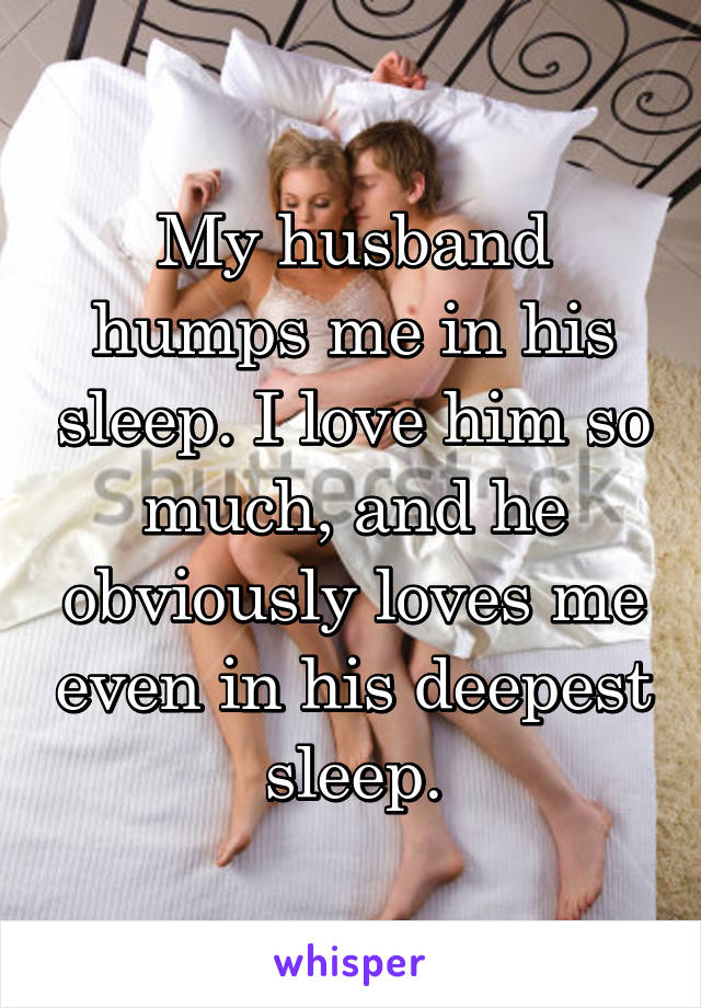 My husband humps me in his sleep. I love him so much, and he obviously loves me even in his deepest sleep.