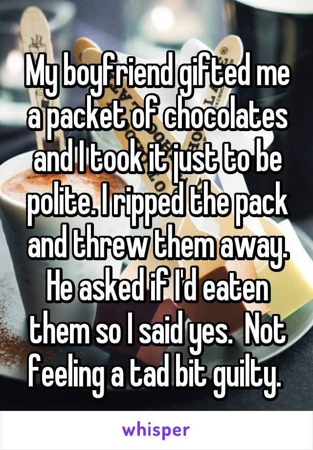 My boyfriend gifted me a packet of chocolates and I took it just to be polite. I ripped the pack and threw them away. He asked if I'd eaten them so I said yes.  Not feeling a tad bit guilty.
