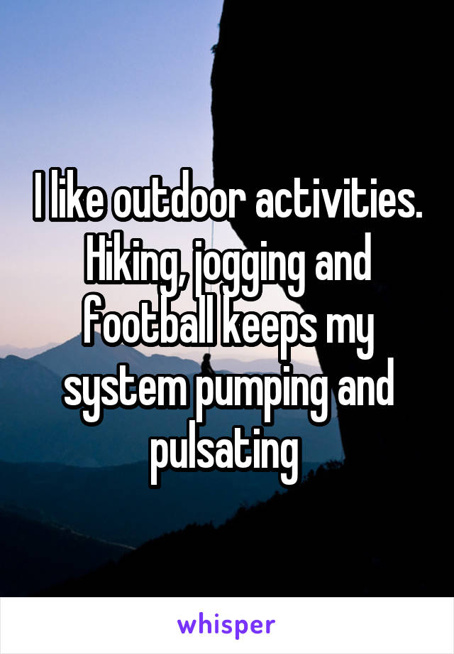 I like outdoor activities. Hiking, jogging and football keeps my system pumping and pulsating