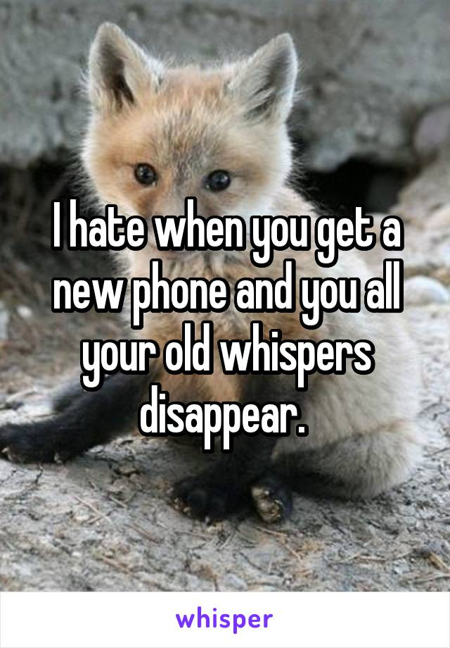 I hate when you get a new phone and you all your old whispers disappear.