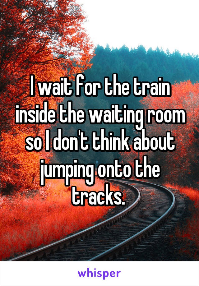 I wait for the train inside the waiting room so I don't think about jumping onto the tracks.