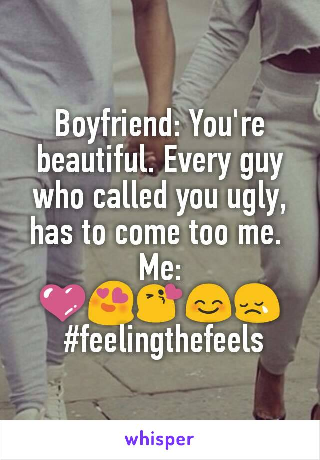 Boyfriend: You're beautiful. Every guy who called you ugly, has to come too me.  Me: 💜😍😘😊😢  #feelingthefeels