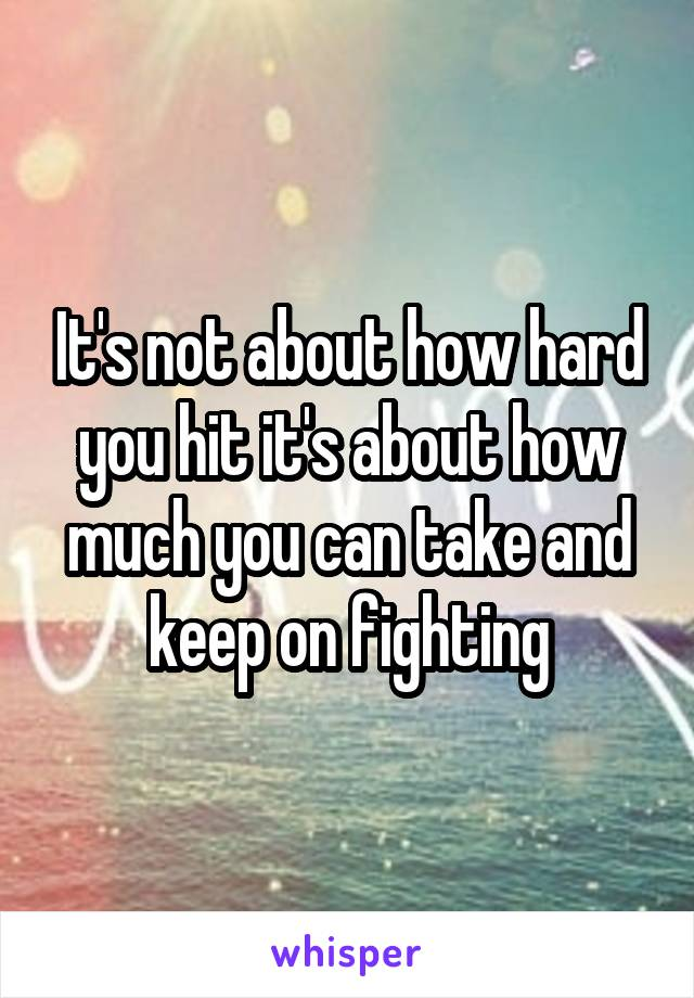 It's not about how hard you hit it's about how much you can take and keep on fighting