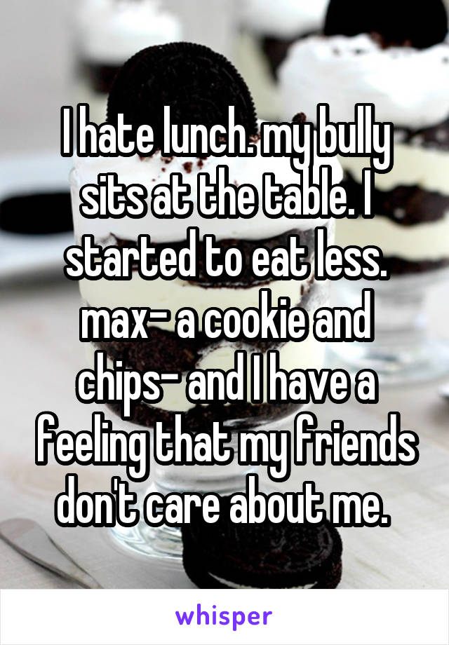 I hate lunch. my bully sits at the table. I started to eat less. max- a cookie and chips- and I have a feeling that my friends don't care about me.