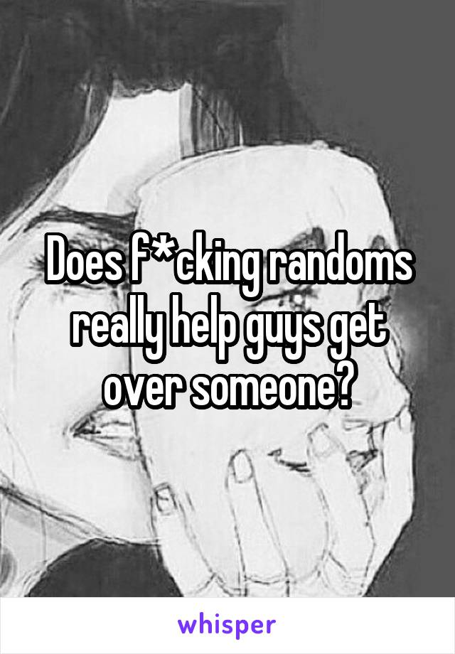 Does f*cking randoms really help guys get over someone?
