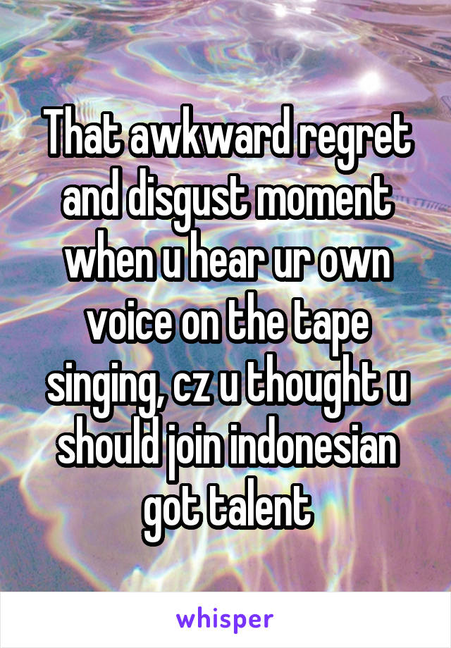 That awkward regret and disgust moment when u hear ur own voice on the tape singing, cz u thought u should join indonesian got talent