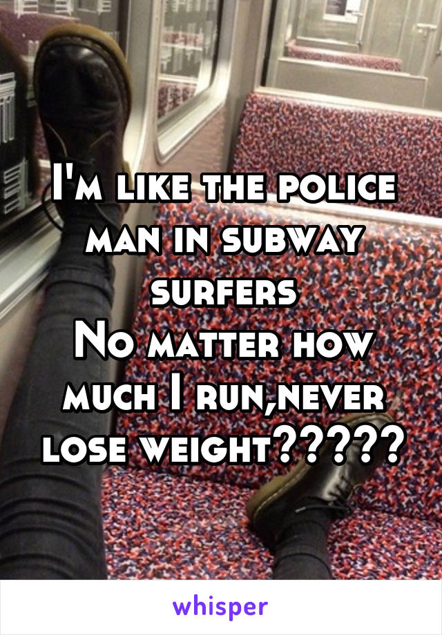 I'm like the police man in subway surfers No matter how much I run,never lose weight😂✌🏻️😂