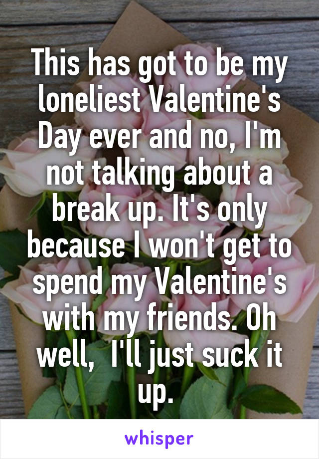 This has got to be my loneliest Valentine's Day ever and no, I'm not talking about a break up. It's only because I won't get to spend my Valentine's with my friends. Oh well,  I'll just suck it up.