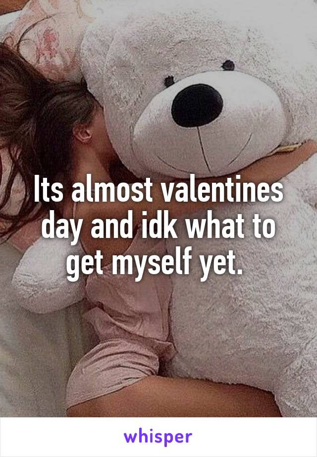 Its almost valentines day and idk what to get myself yet.