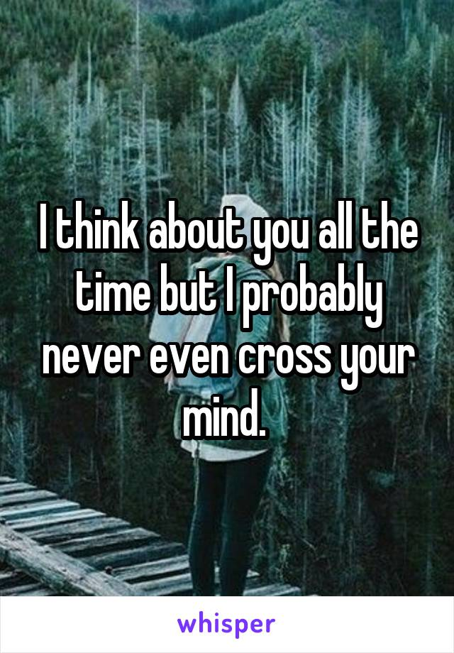 I think about you all the time but I probably never even cross your mind.
