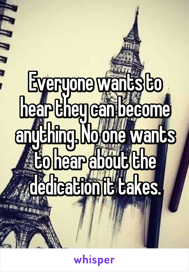 Everyone wants to hear they can become anything. No one wants to hear about the dedication it takes.