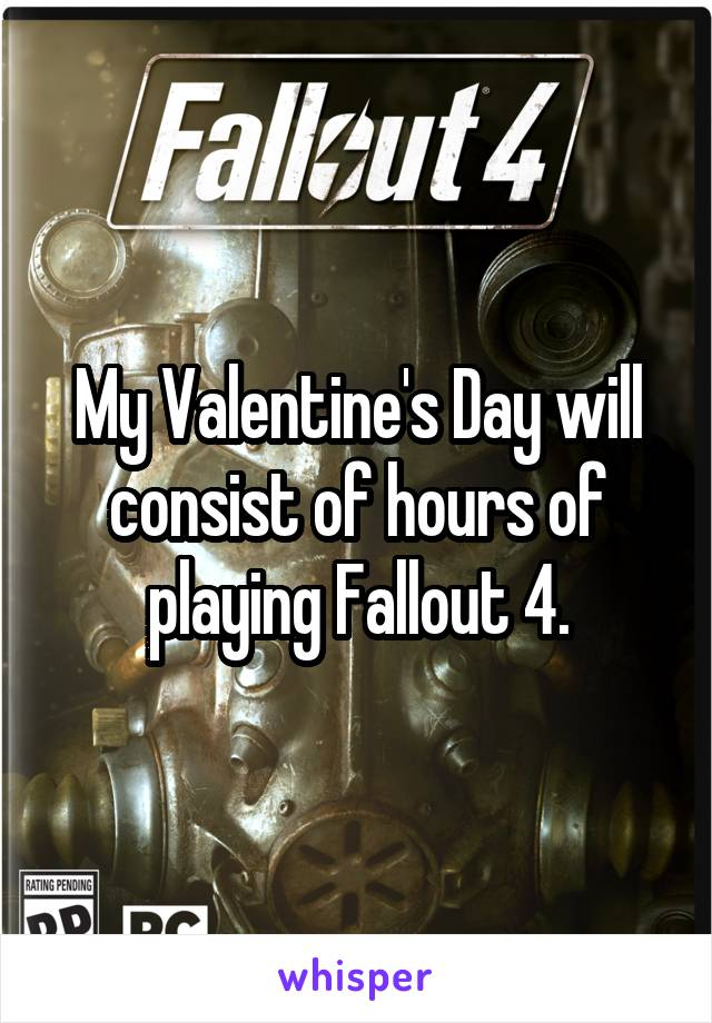My Valentine's Day will consist of hours of playing Fallout 4.