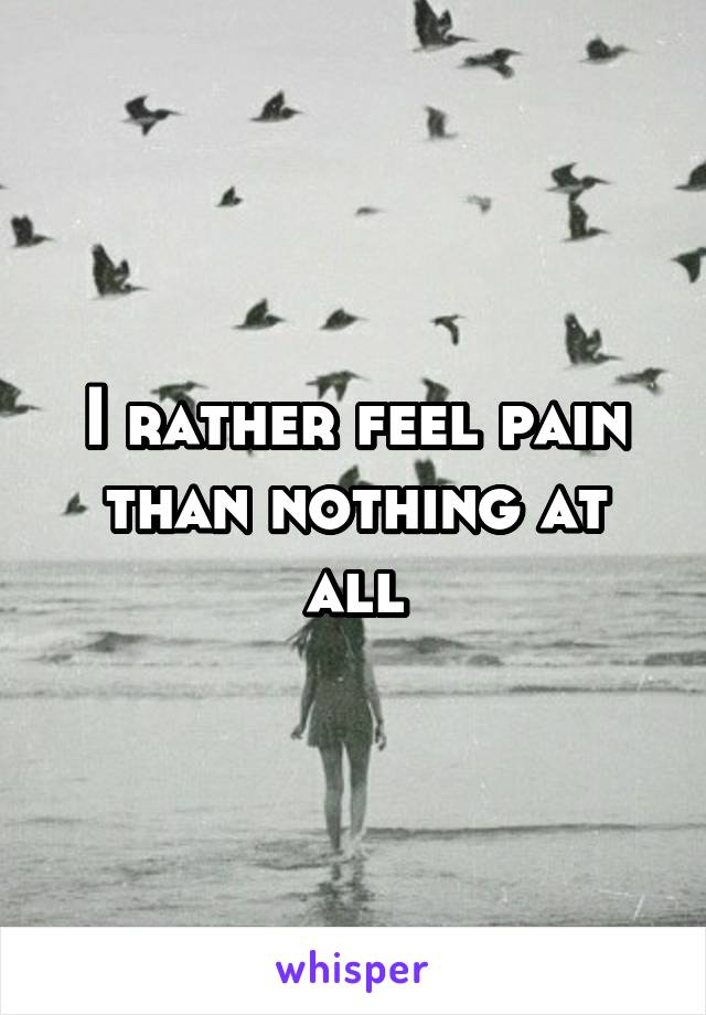 I rather feel pain than nothing at all