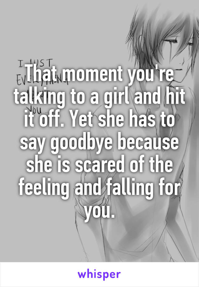 That moment you're talking to a girl and hit it off. Yet she has to say goodbye because she is scared of the feeling and falling for you.