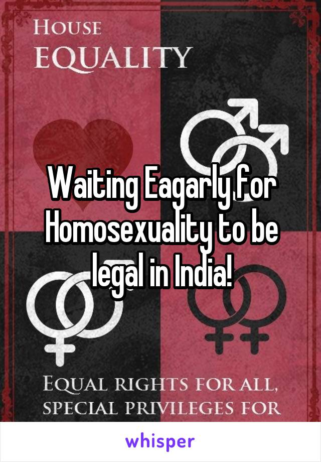 Waiting Eagarly for Homosexuality to be legal in India!