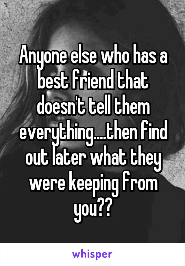 Anyone else who has a best friend that doesn't tell them everything....then find out later what they were keeping from you??