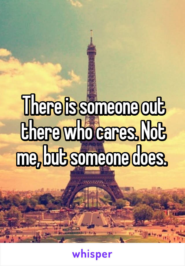 There is someone out there who cares. Not me, but someone does.