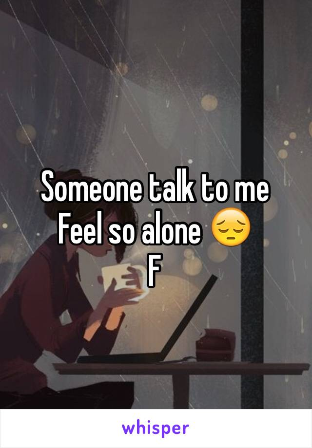 Someone talk to me  Feel so alone 😔 F