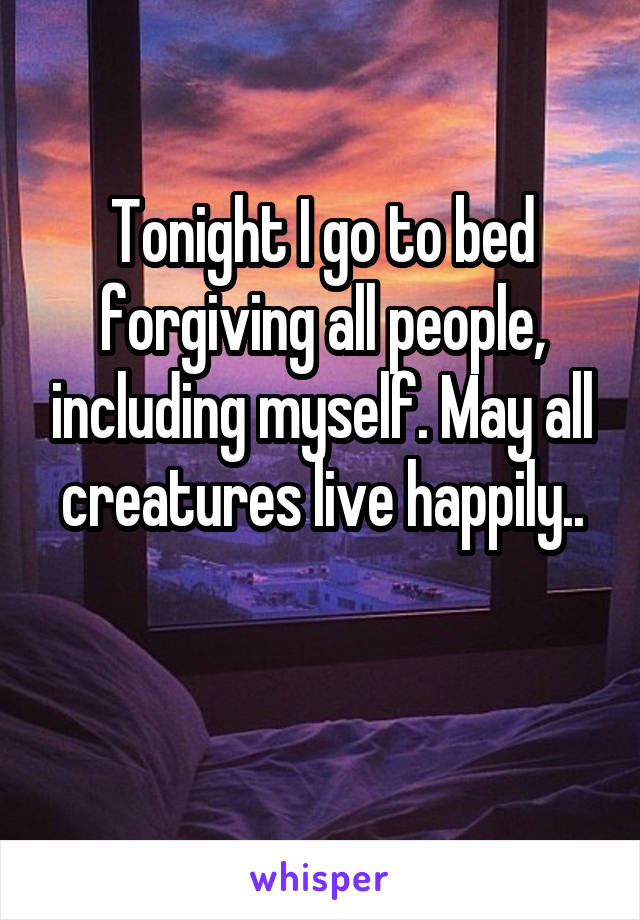 Tonight I go to bed forgiving all people, including myself. May all creatures live happily..