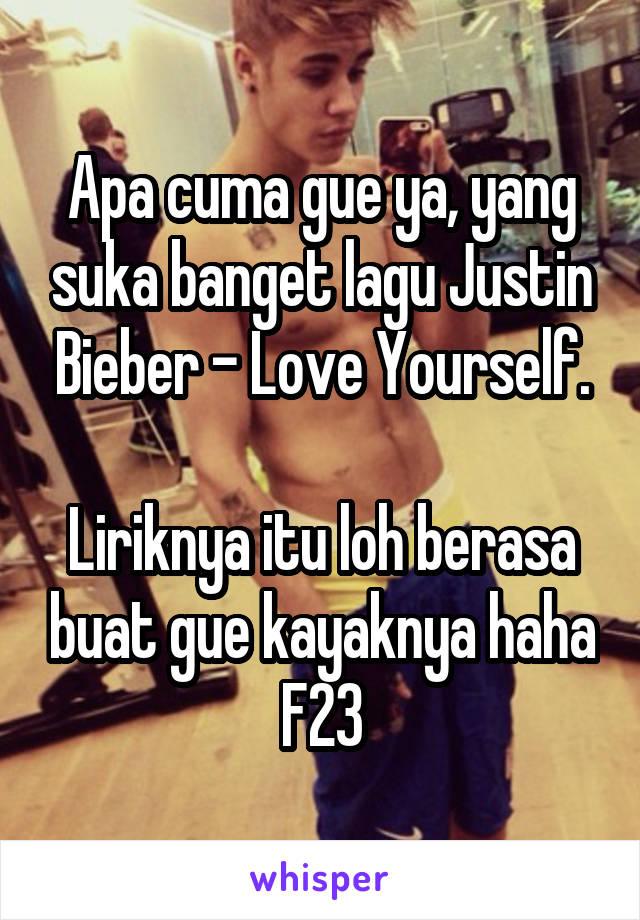 Apa cuma gue ya, yang suka banget lagu Justin Bieber - Love Yourself.  Liriknya itu loh berasa buat gue kayaknya haha F23