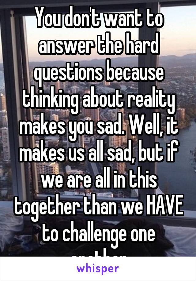 You don't want to answer the hard questions because thinking about reality makes you sad. Well, it makes us all sad, but if we are all in this together than we HAVE to challenge one another