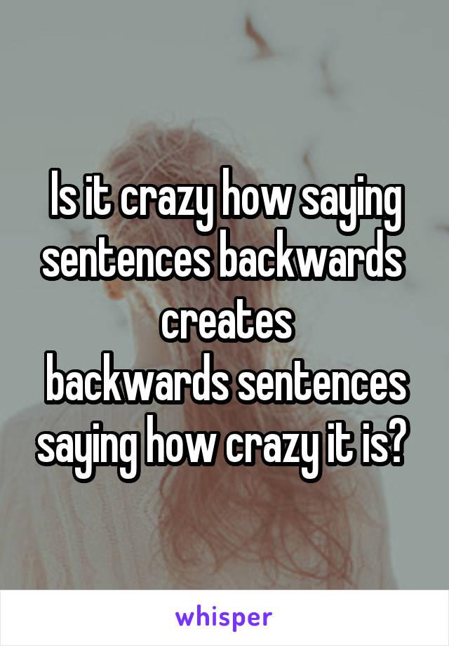 Is it crazy how saying sentences backwards  creates backwards sentences saying how crazy it is?