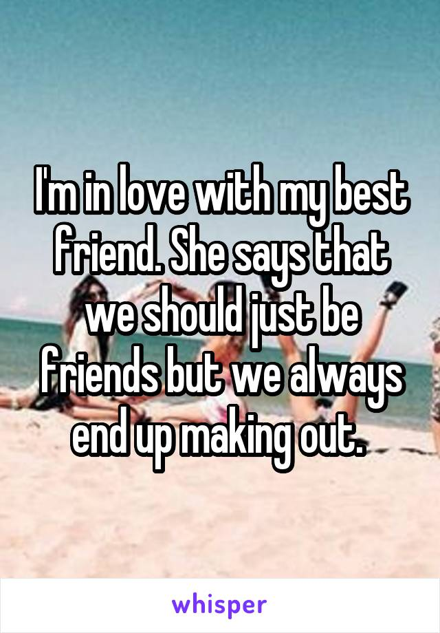 I'm in love with my best friend. She says that we should just be friends but we always end up making out.