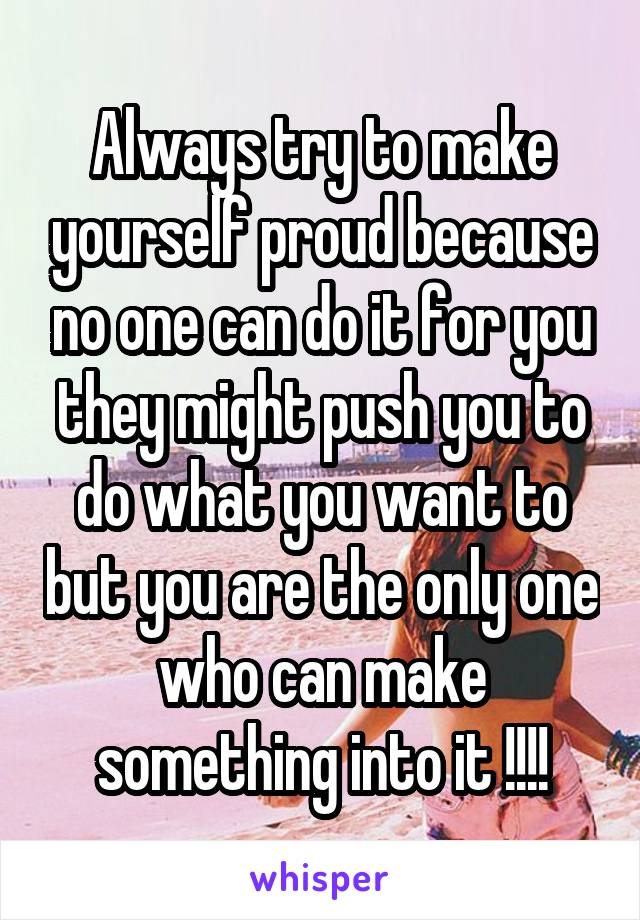 Always try to make yourself proud because no one can do it for you they might push you to do what you want to but you are the only one who can make something into it !!!!