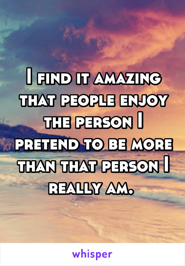 I find it amazing that people enjoy the person I pretend to be more than that person I really am.