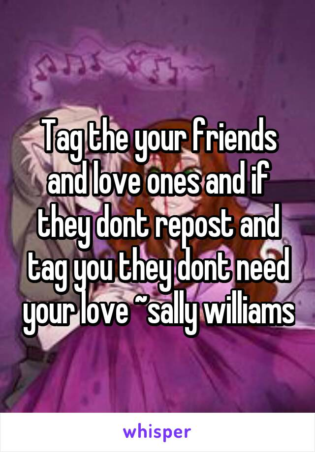 Tag the your friends and love ones and if they dont repost and tag you they dont need your love ~sally williams