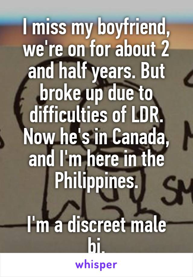 I miss my boyfriend, we're on for about 2 and half years. But broke up due to difficulties of LDR. Now he's in Canada, and I'm here in the Philippines.  I'm a discreet male bi.
