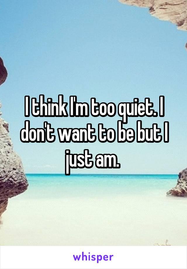 I think I'm too quiet. I don't want to be but I just am.