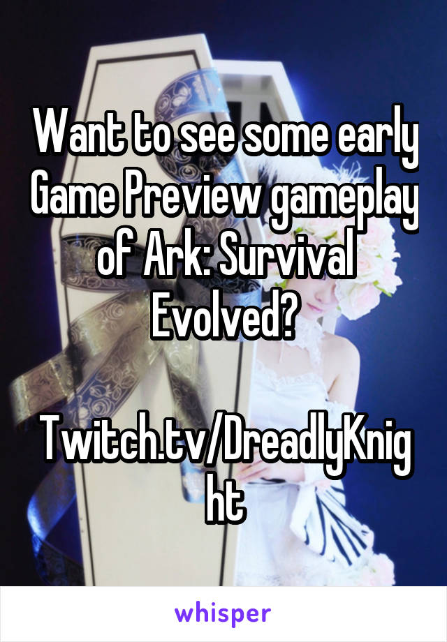 Want to see some early Game Preview gameplay of Ark: Survival Evolved?  Twitch.tv/DreadlyKnight