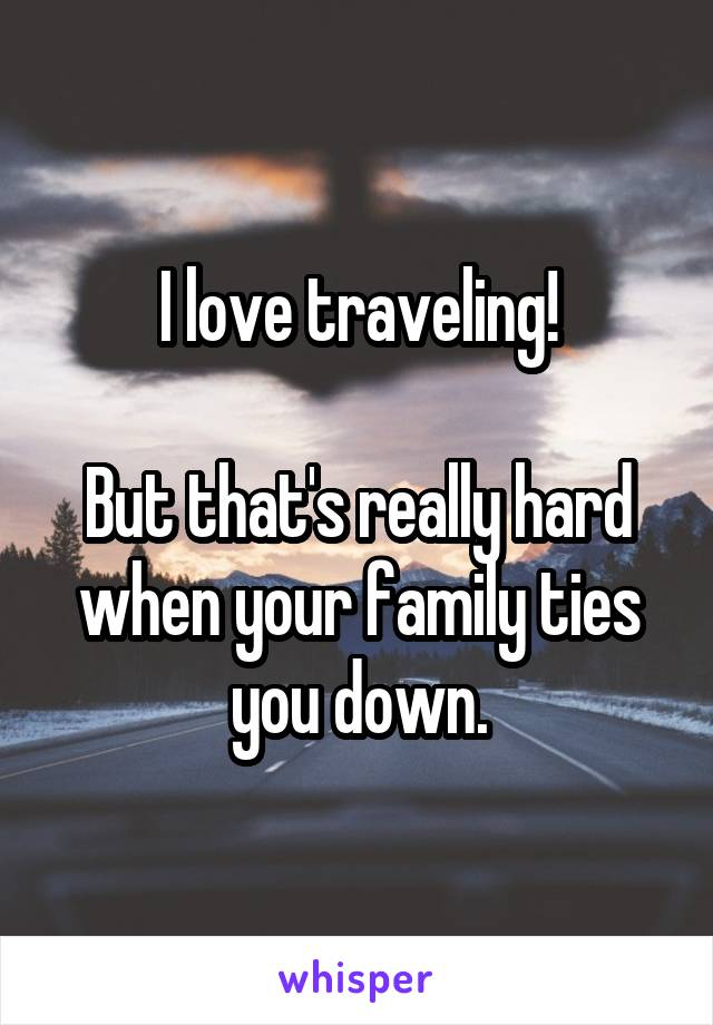 I love traveling!  But that's really hard when your family ties you down.
