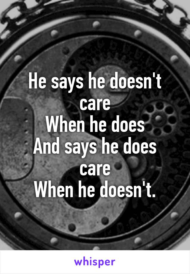 He says he doesn't care When he does And says he does care When he doesn't.
