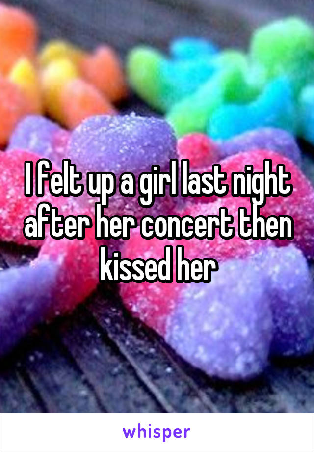 I felt up a girl last night after her concert then kissed her