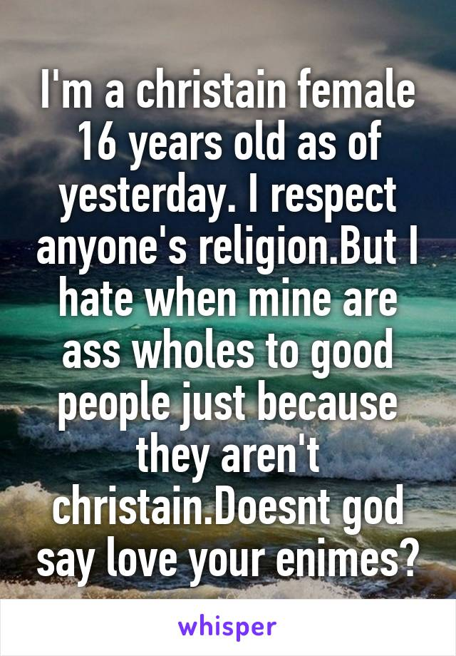 I'm a christain female 16 years old as of yesterday. I respect anyone's religion.But I hate when mine are ass wholes to good people just because they aren't christain.Doesnt god say love your enimes?